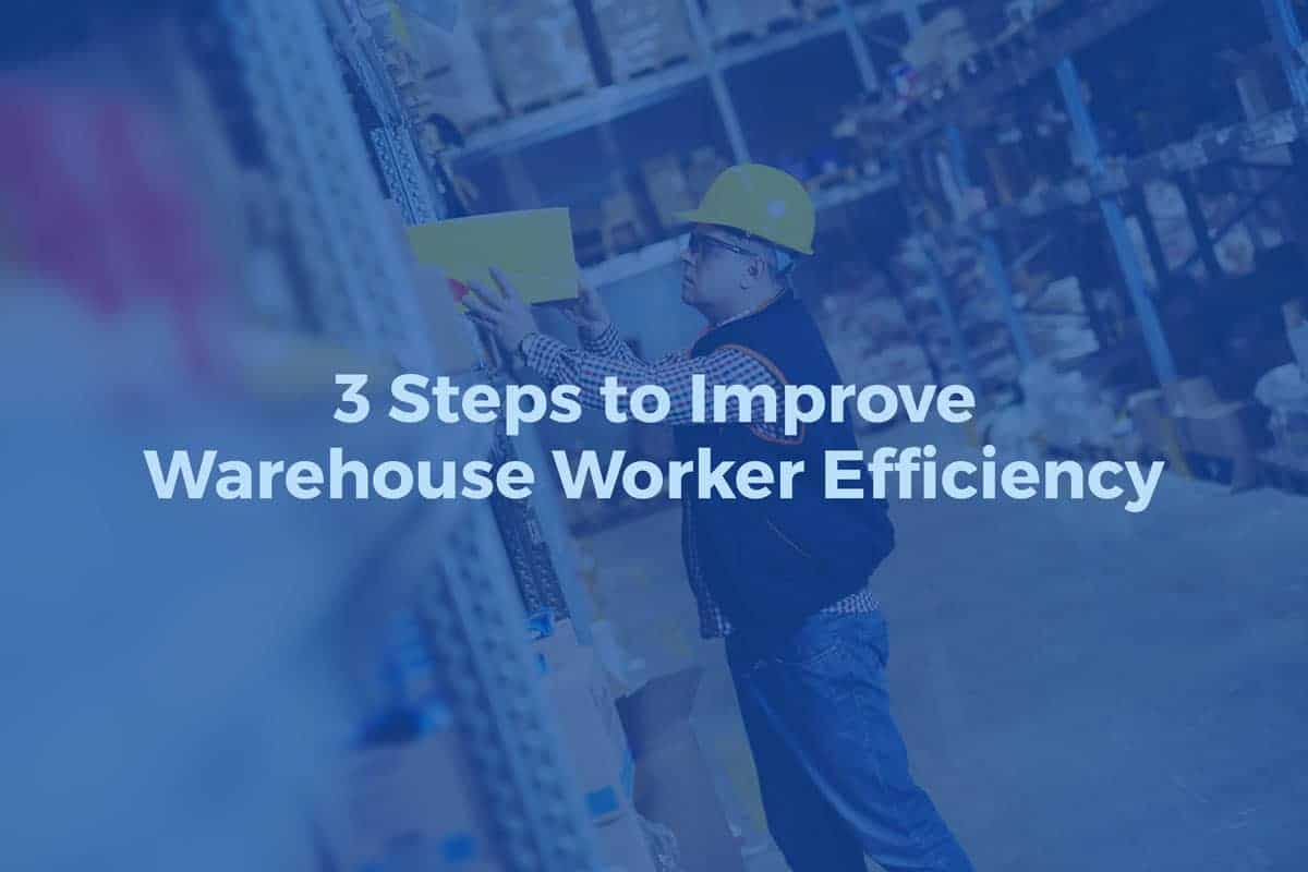 3 Steps to Improve Warehouse Worker Efficiency